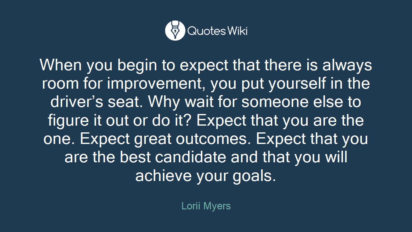 when you begin to expect that there is always room for improvement you put yourself