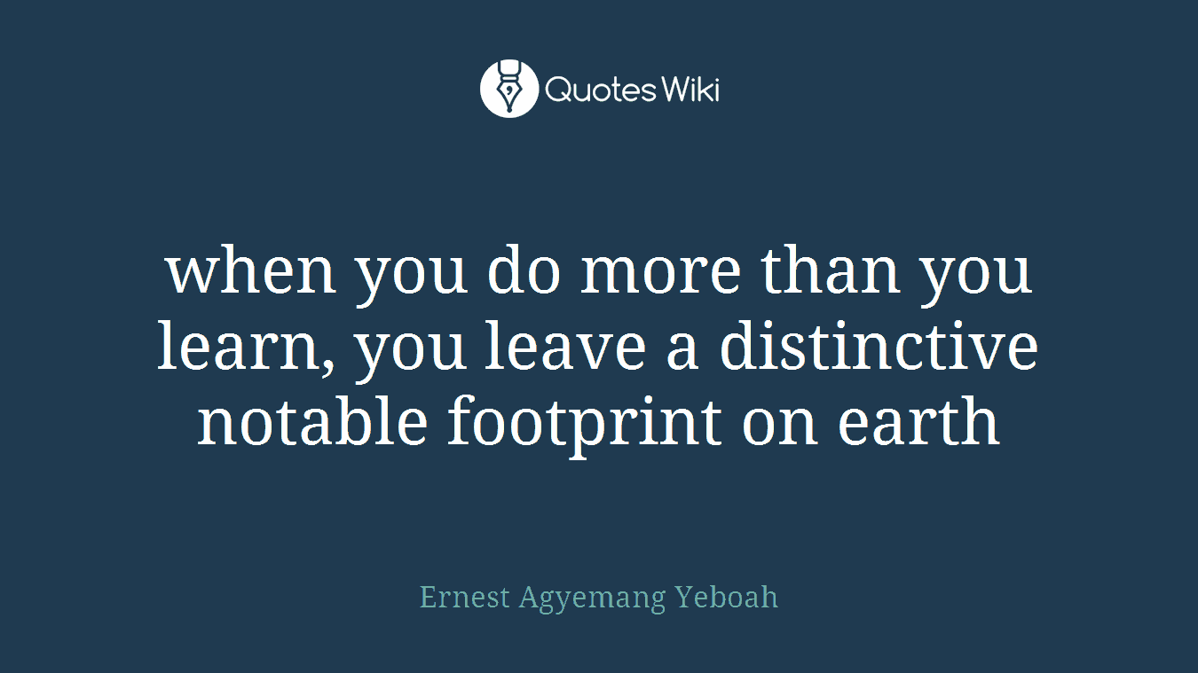 when you do more than you learn, you leave a distinctive notable footprint on earth
