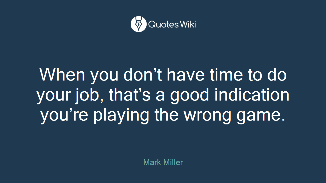 When you don't have time to do your job, that's a good indication you're playing the wrong game.