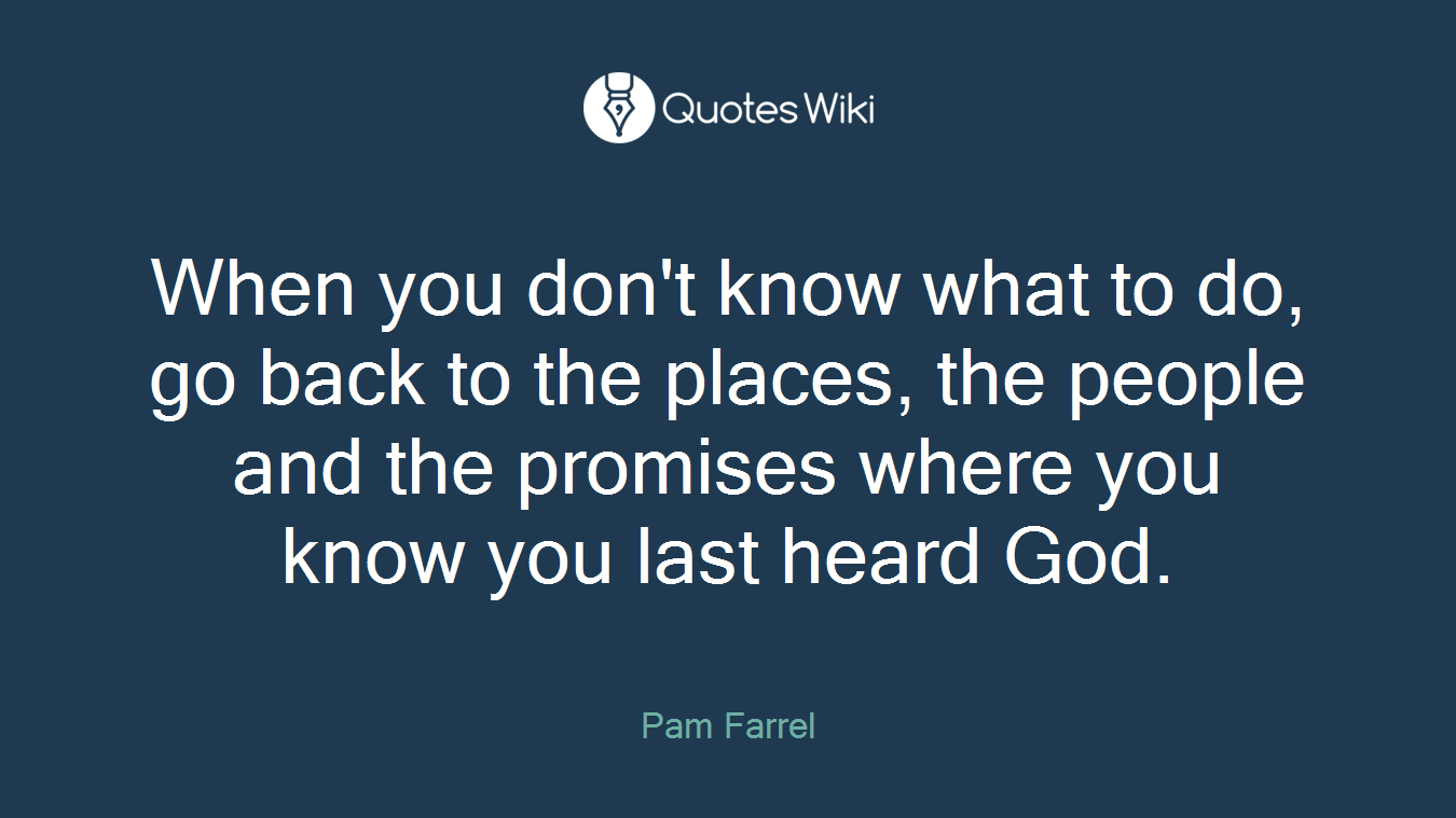 When you don't know what to do, go back to the places, the people and the promises where you know you last heard God.