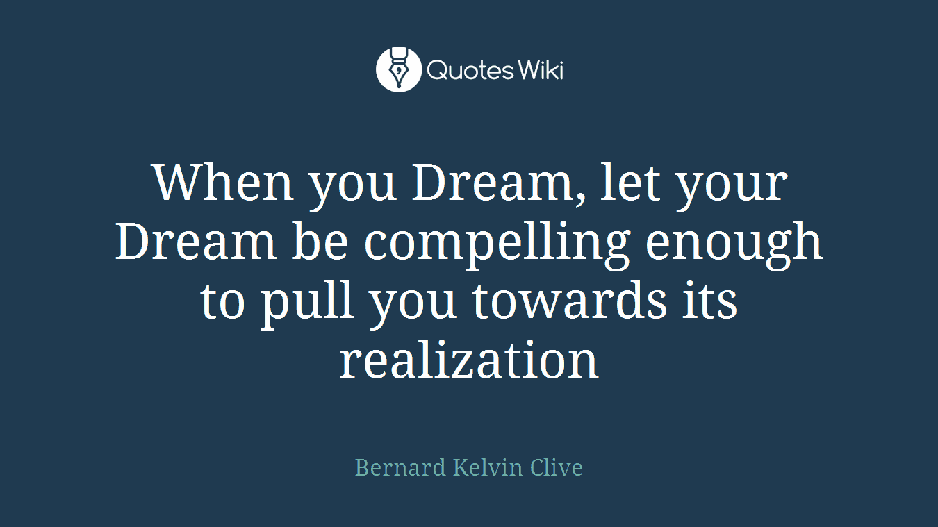 When you Dream, let your Dream be compelling enough to pull you towards its realization