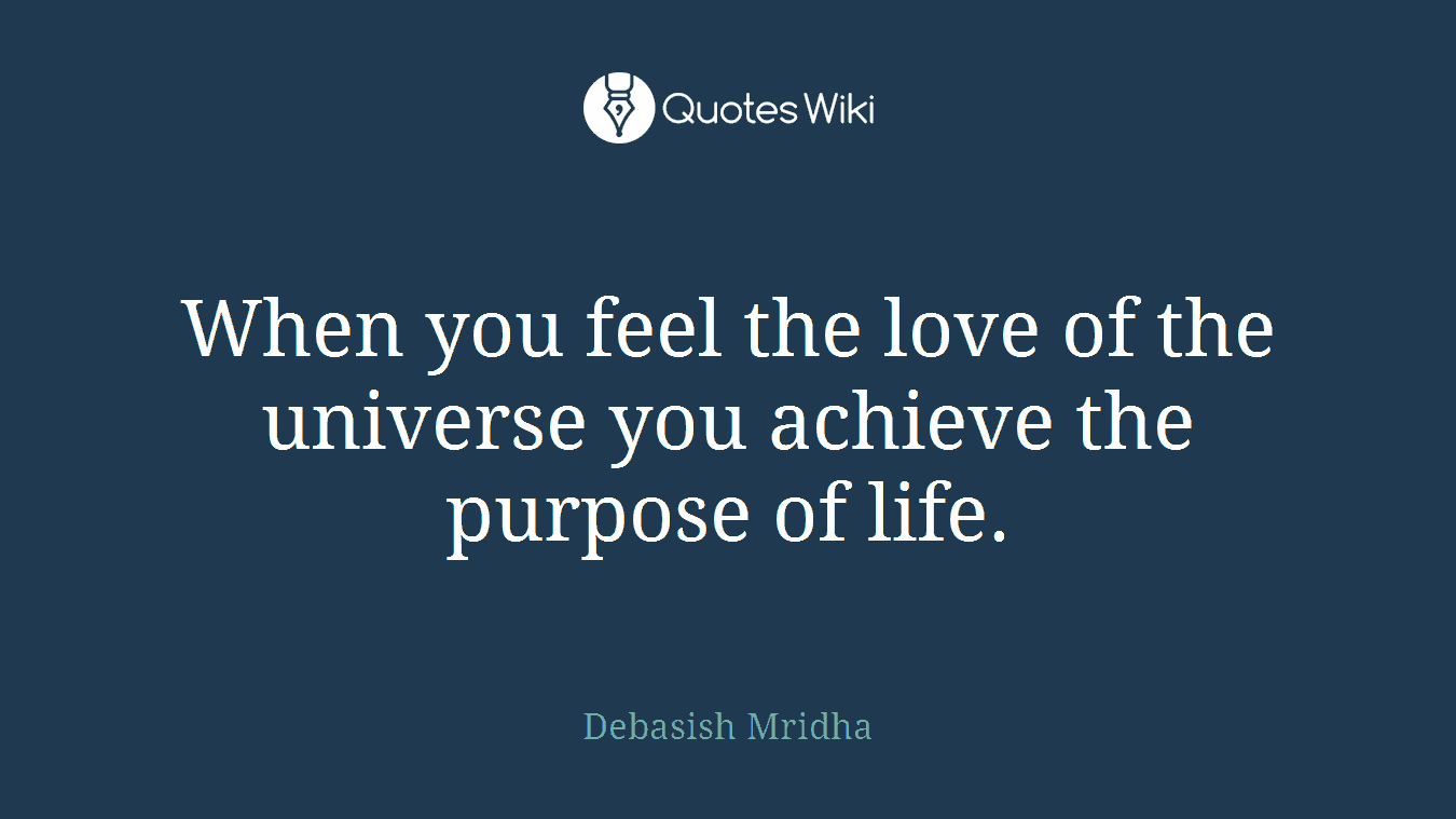 When you feel the love of the universe you achieve the purpose of life.
