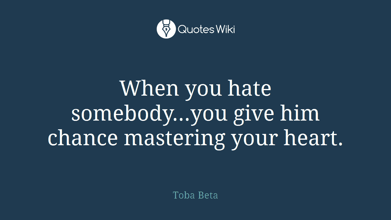 When you hate somebody...you give him chance mastering your heart.