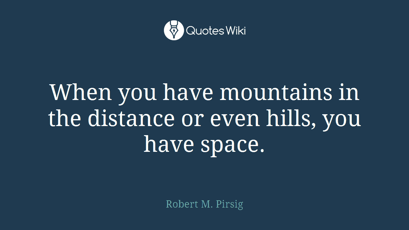 When you have mountains in the distance or even hills, you have space.