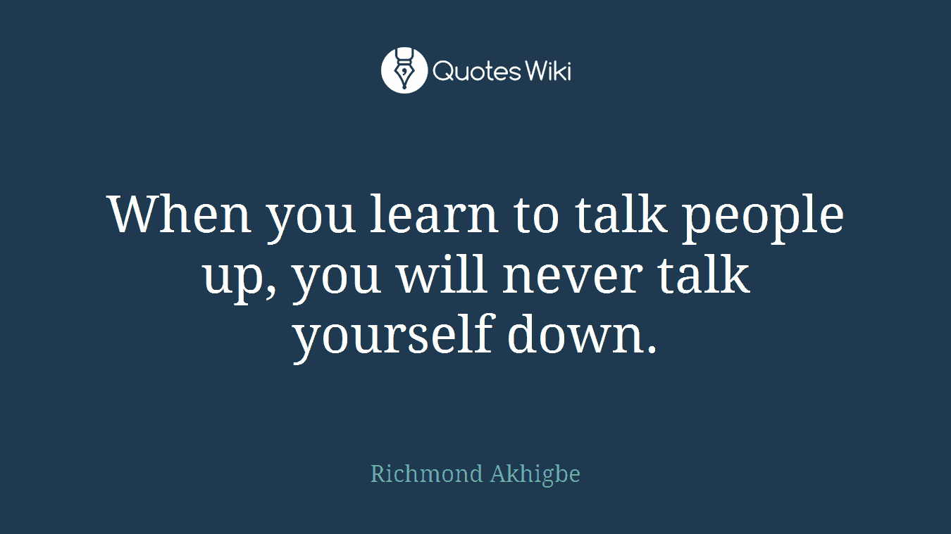 When you learn to talk people up, you will never talk yourself down.