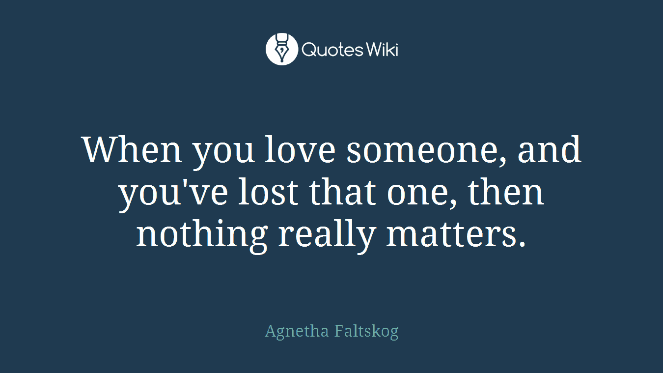 When you love someone, and you've lost that one, then nothing really matters.