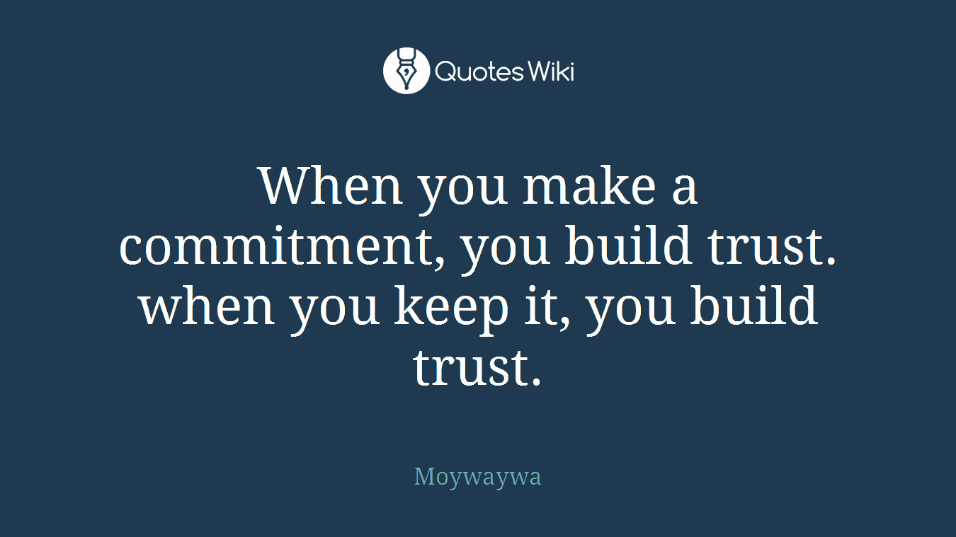 When you make a commitment, you build trust. when you keep it, you build trust.