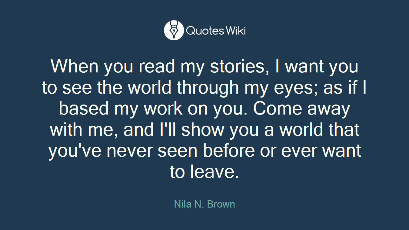 When you read my stories, I want you to see the world through my eyes; as if I based my work on you. Come away with me, and I'll show you a world that you've never seen before or ever want to leave.
