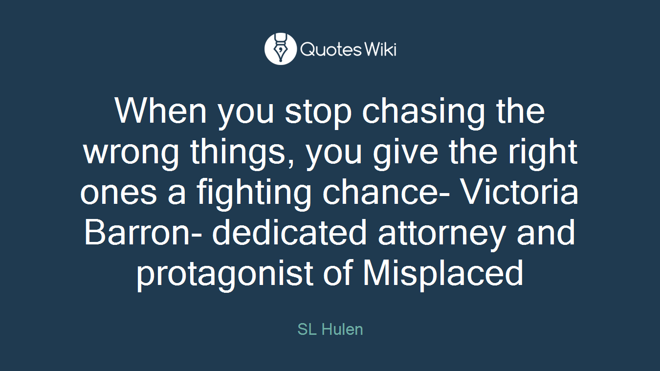 When you stop chasing the wrong things, you give the right ones a fighting chance- Victoria Barron- dedicated attorney and protagonist of Misplaced