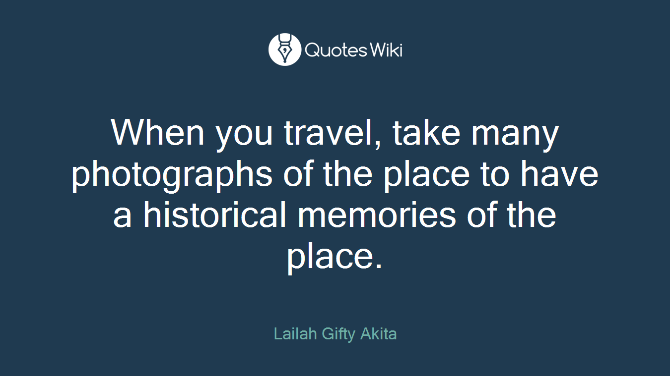 When you travel, take many photographs of the place to have a historical memories of the place.