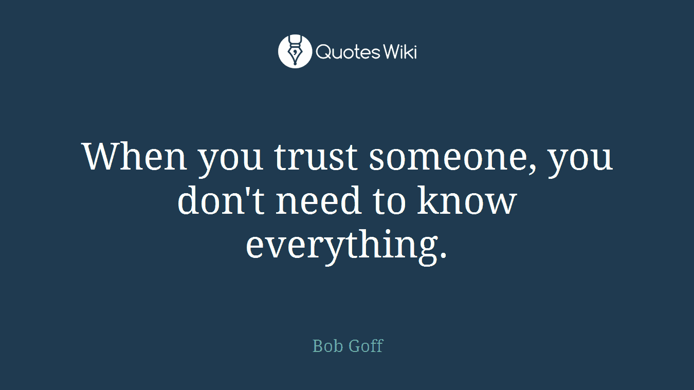 When you trust someone, you don't need to know everything.