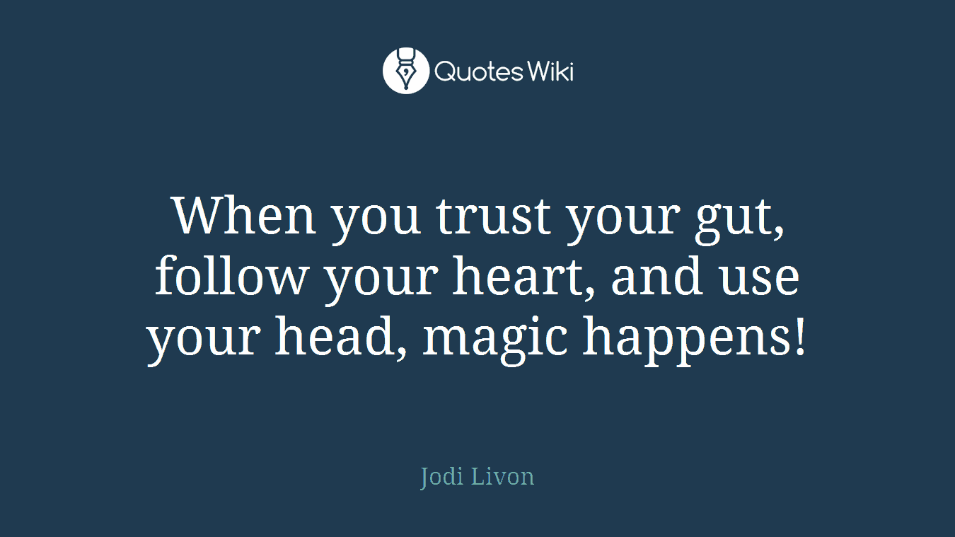 When you trust your gut, follow your heart, and use your head, magic happens!