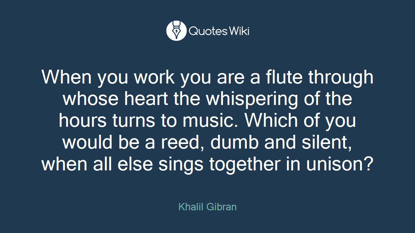 When you work you are a flute through whose heart the whispering of the hours turns to music. Which of you would be a reed, dumb and silent, when all else sings together in unison?
