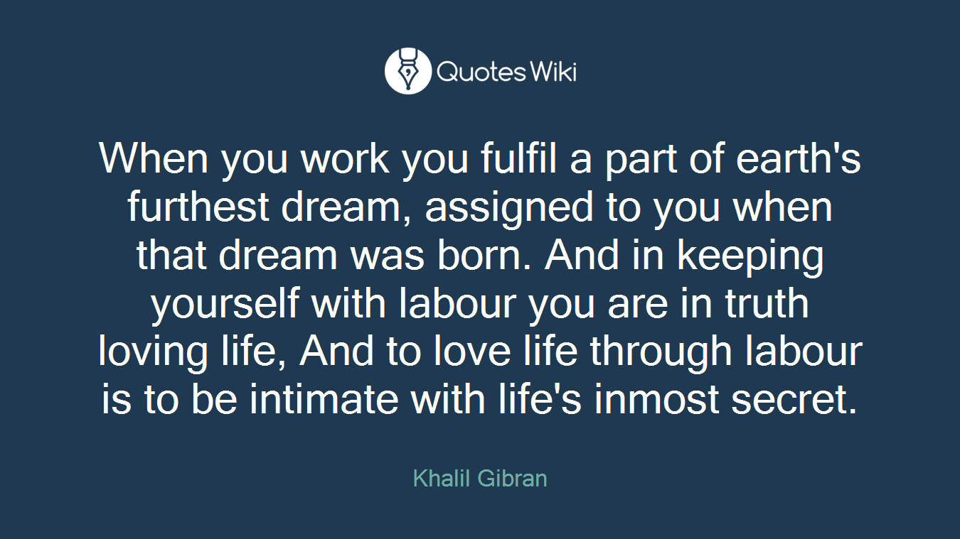 When you work you fulfil a part of earth's furthest dream, assigned to you when that dream was born. And in keeping yourself with labour you are in truth loving life, And to love life through labour is to be intimate with life's inmost secret.