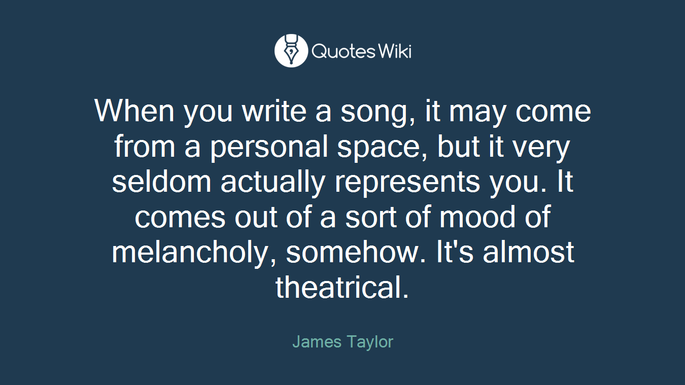 When you write a song, it may come from a personal space, but it very seldom actually represents you. It comes out of a sort of mood of melancholy, somehow. It's almost theatrical.