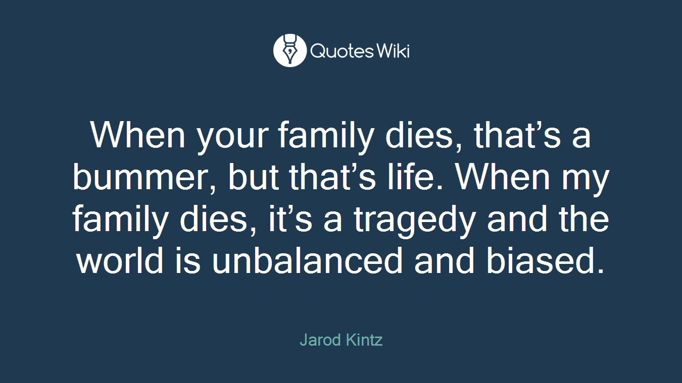 When your family dies, that's a bummer, but that's life. When my family dies, it's a tragedy and the world is unbalanced and biased.