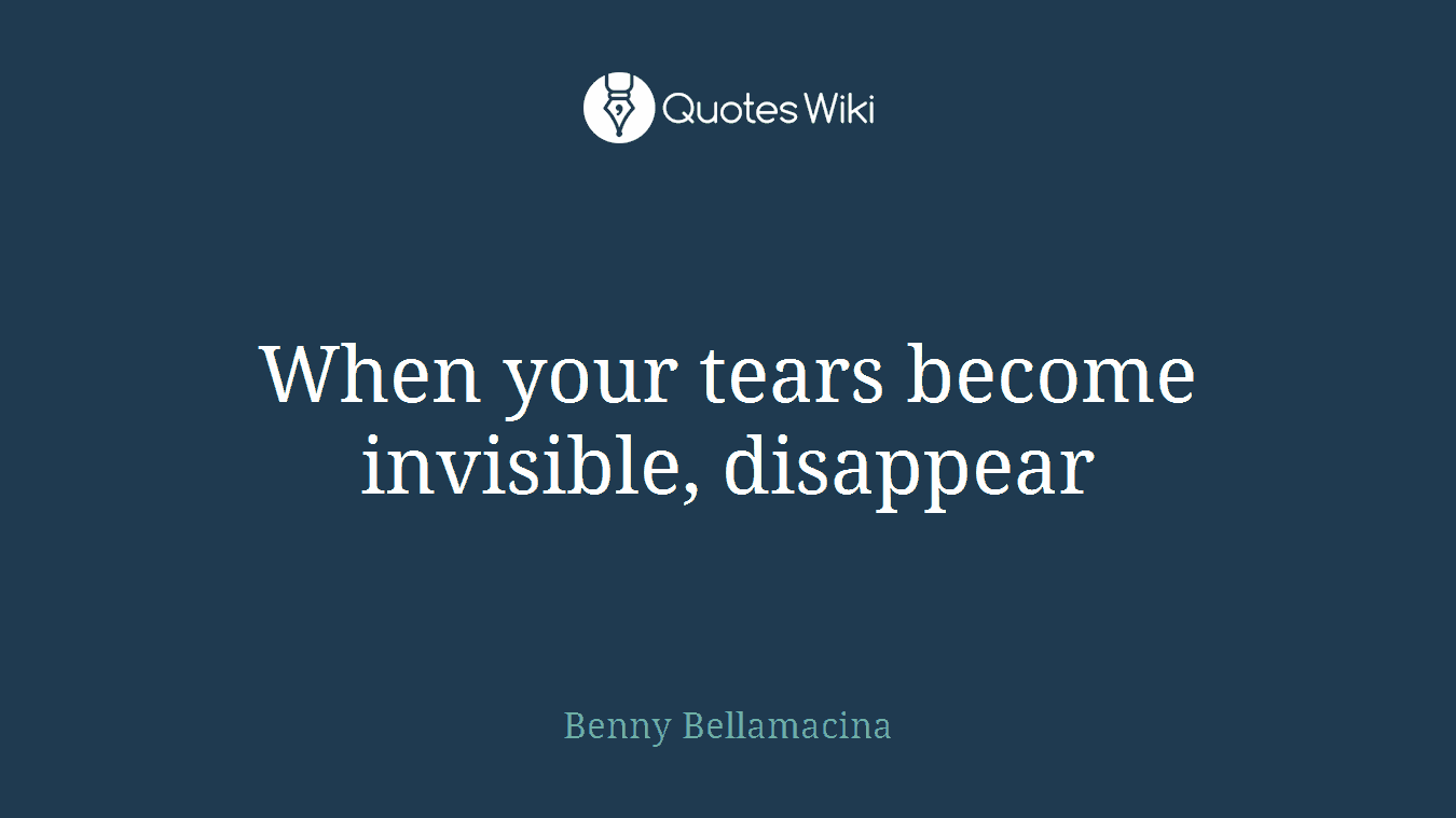 When your tears become invisible, disappear