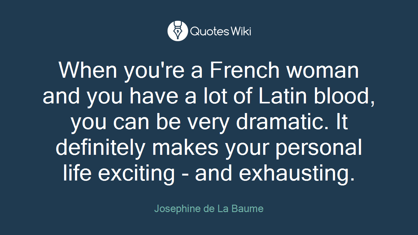 When you're a French woman and you have a lot of Latin blood, you can be very dramatic. It definitely makes your personal life exciting - and exhausting.