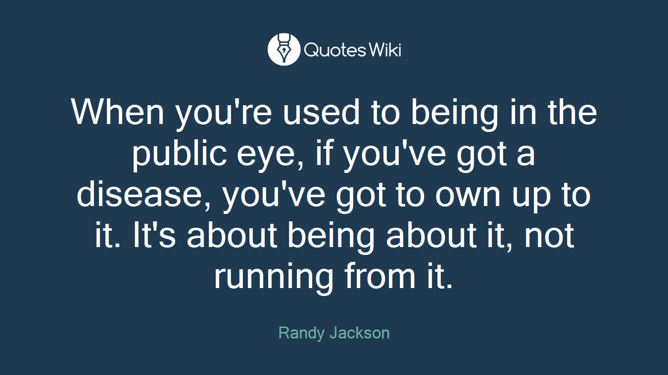 When you're used to being in the public eye, if you've got a disease, you've got to own up to it. It's about being about it, not running from it.