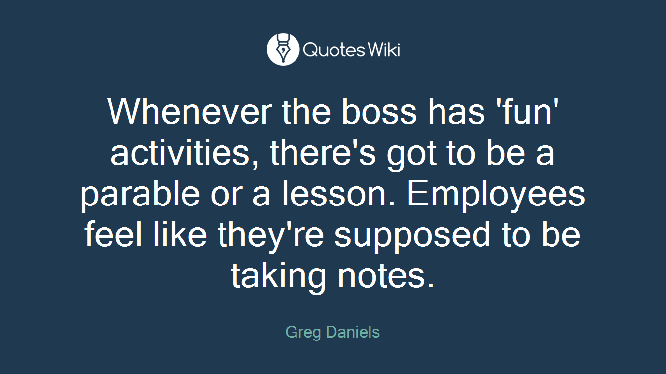 Whenever the boss has 'fun' activities, there's got to be a parable or a lesson. Employees feel like they're supposed to be taking notes.