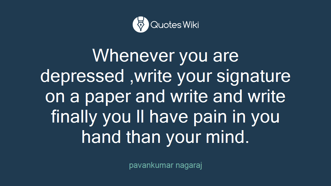 Whenever you are depressed ,write your signature on a paper and write and write finally you ll have pain in you hand than your mind.