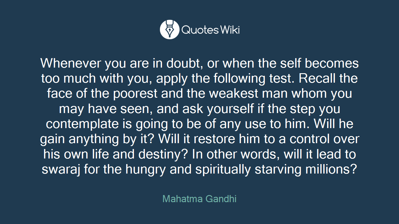 Whenever you are in doubt, or when the self becomes too much with you, apply the following test. Recall the face of the poorest and the weakest man whom you may have seen, and ask yourself if the step you contemplate is going to be of any use to him. Will he gain anything by it? Will it restore him to a control over his own life and destiny? In other words, will it lead to swaraj for the hungry and spiritually starving millions?