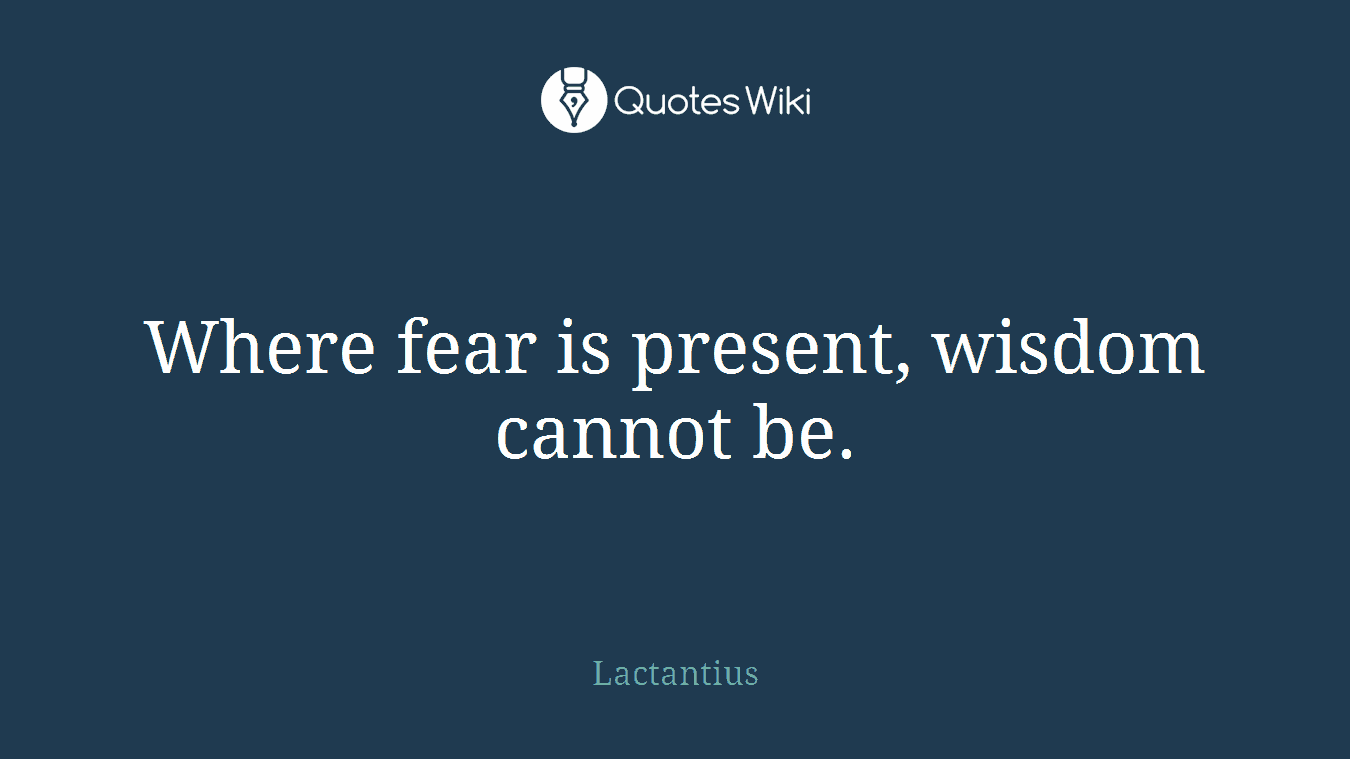 Where fear is present, wisdom cannot be.