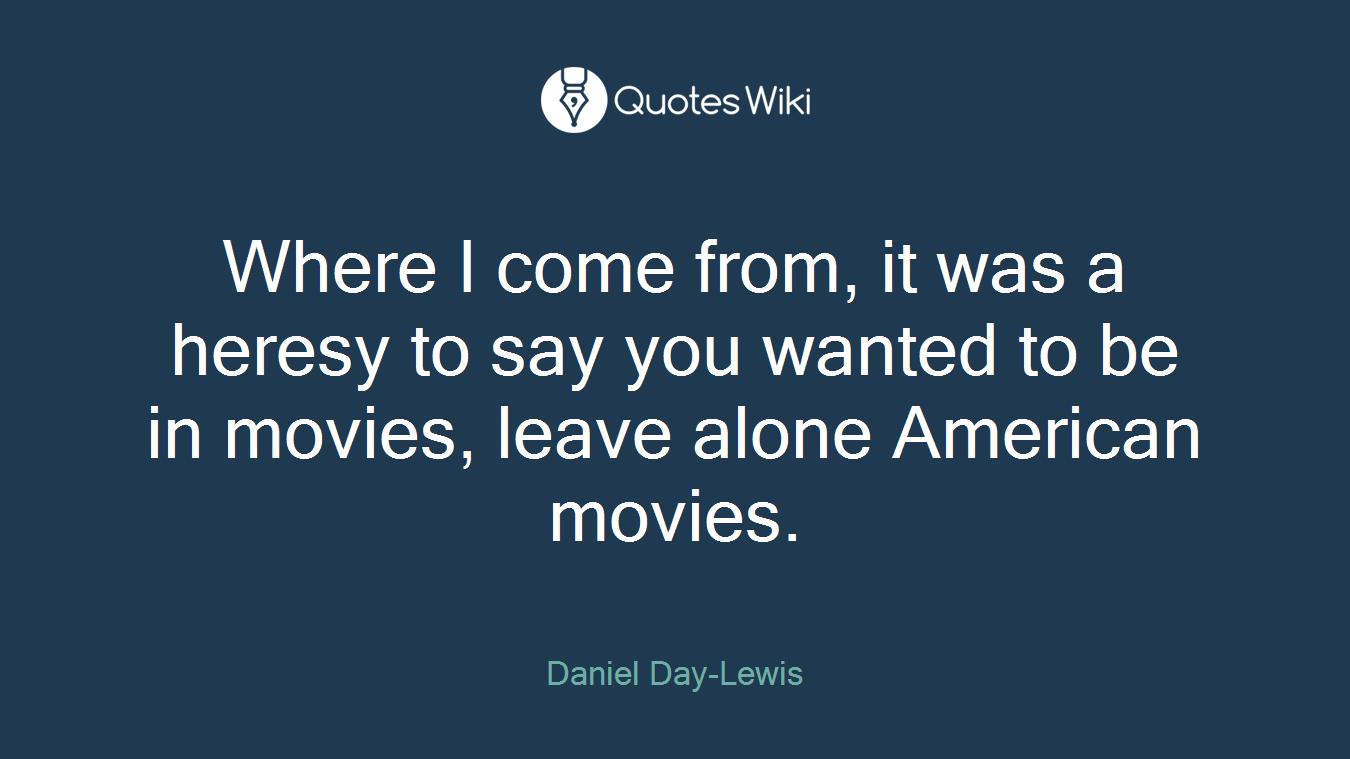 Where I come from, it was a heresy to say you wanted to be in movies, leave alone American movies.
