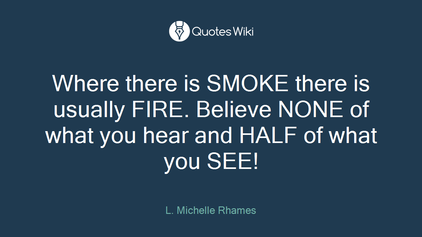 Where there is SMOKE there is usually FIRE. Believe NONE of what you hear and HALF of what you SEE!