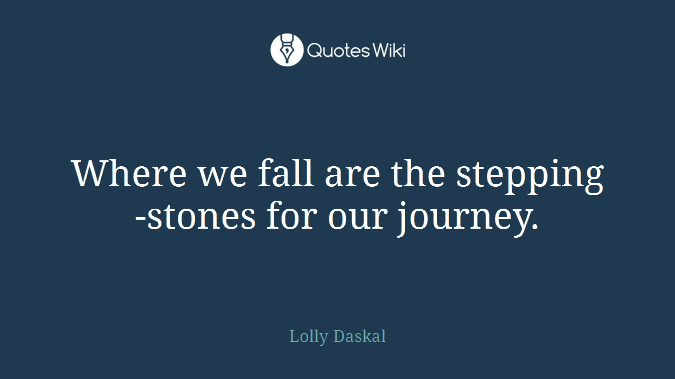Where we fall are the stepping-stones for our journey.