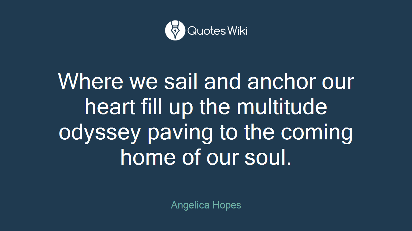 Where we sail and anchor our heart fill up the multitude odyssey paving to the coming home of our soul.