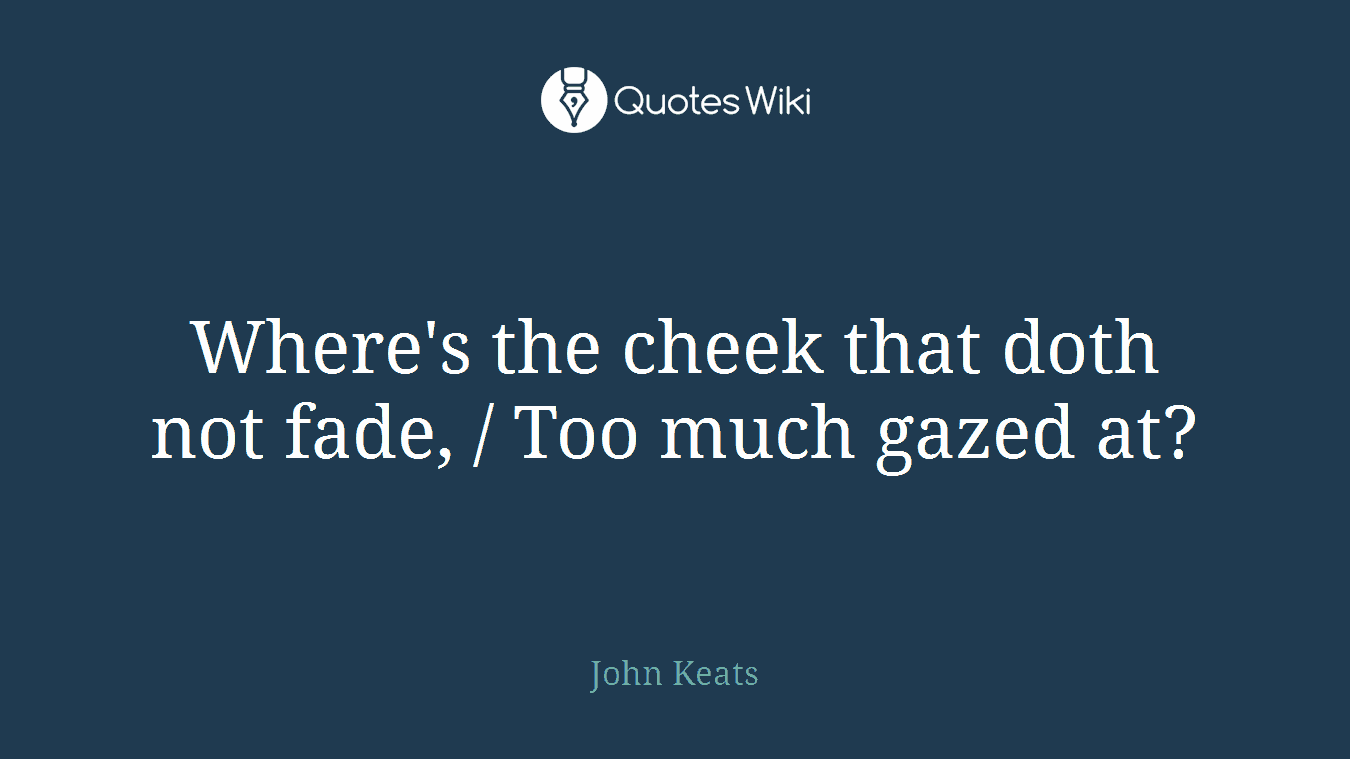 Where's the cheek that doth not fade, / Too much gazed at?