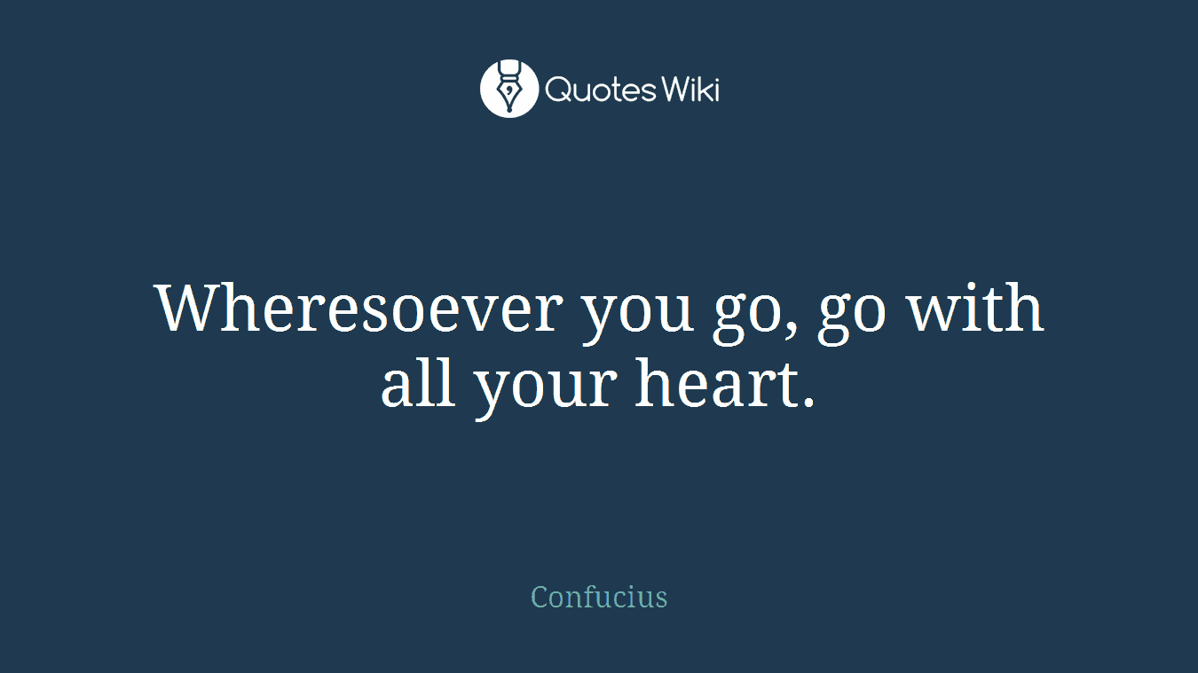 Wheresoever you go, go with all your heart.