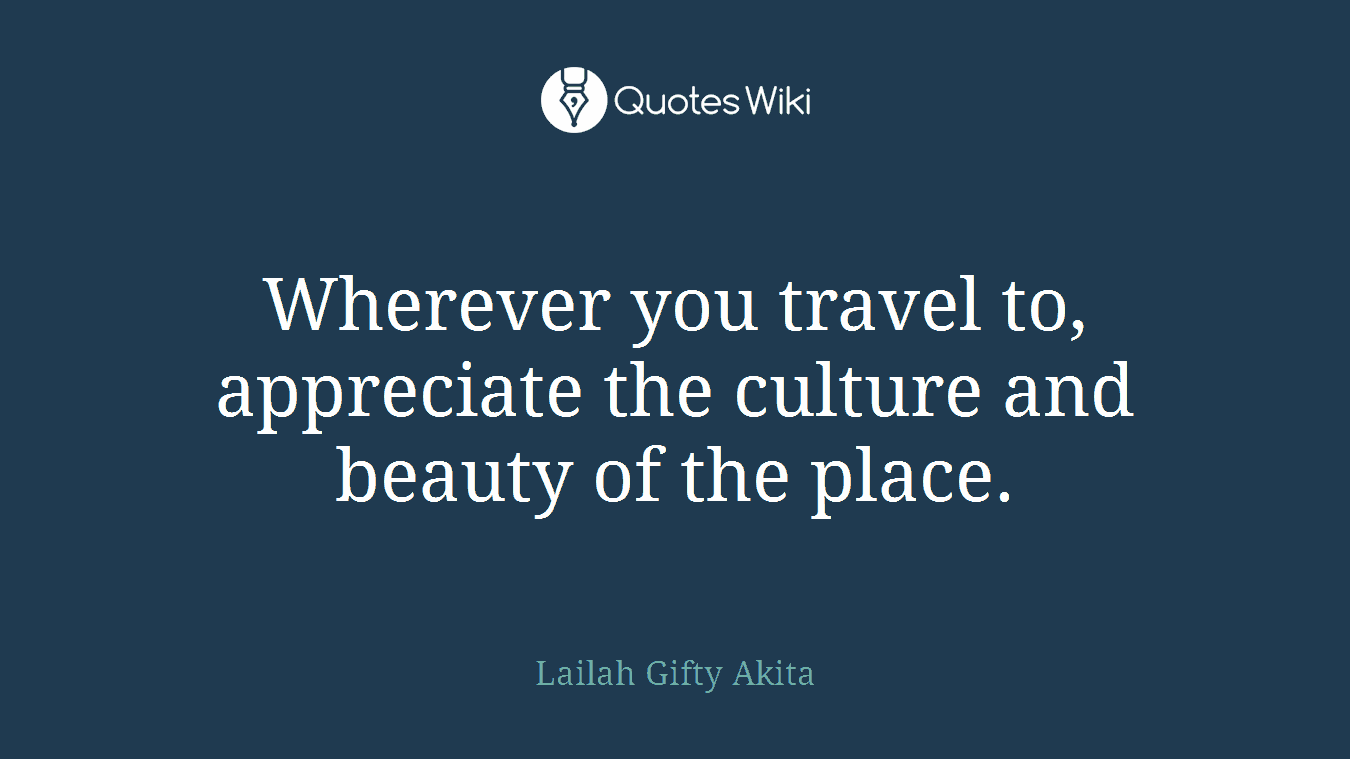 Wherever you travel to, appreciate the culture and beauty of the place.