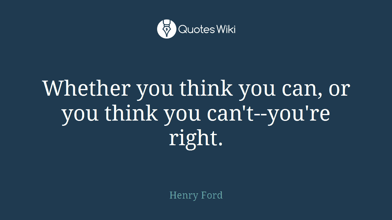 Whether you think you can, or you think you can't--you're right.