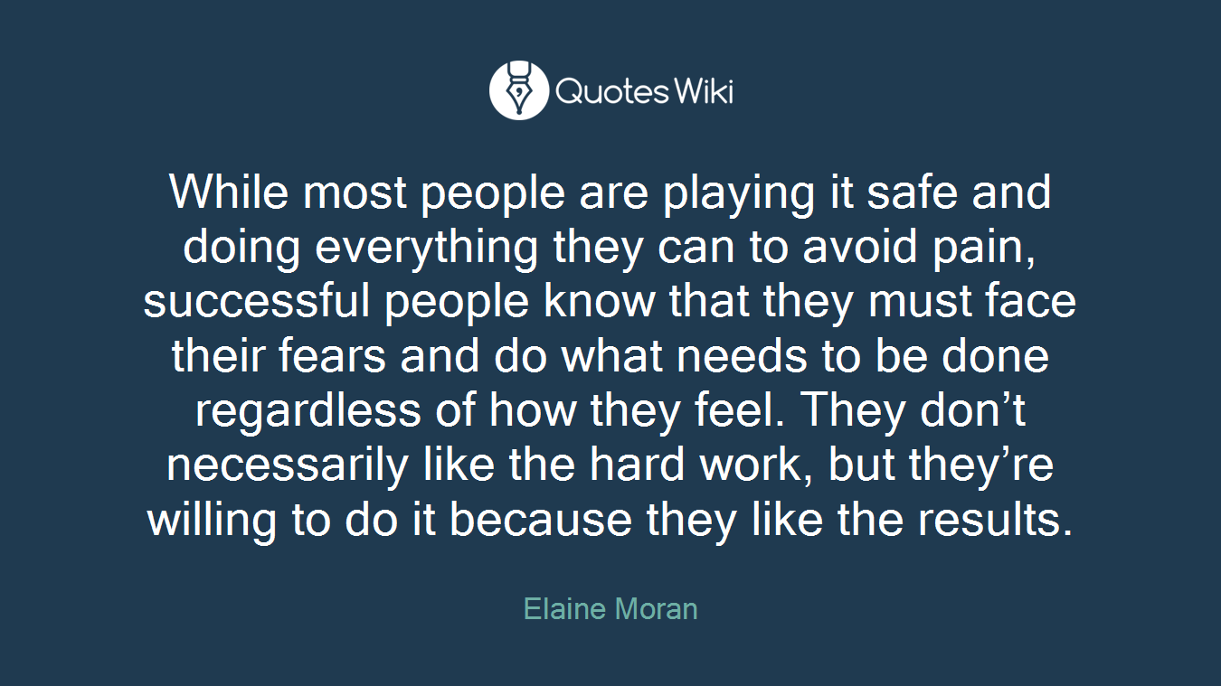 While most people are playing it safe and doing everything they can to avoid pain, successful people know that they must face their fears and do what needs to be done regardless of how they feel. They don't necessarily like the hard work, but they're willing to do it because they like the results.