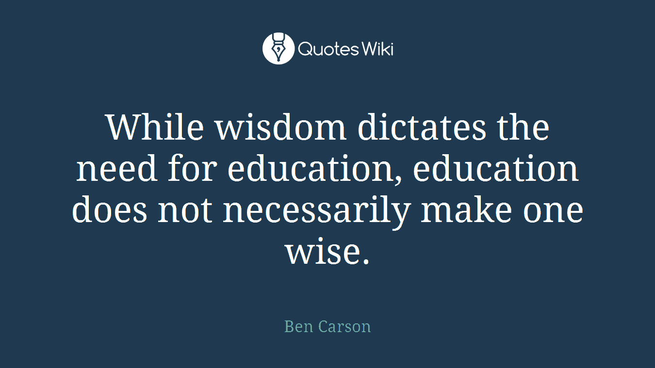 While wisdom dictates the need for education, education does not necessarily make one wise.