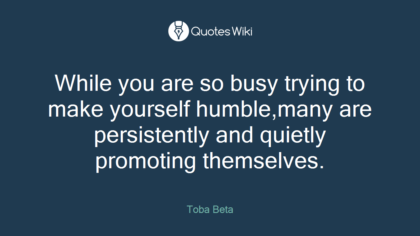 While you are so busy trying to make yourself humble,many are persistently and quietly promoting themselves.