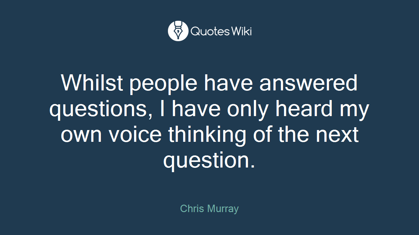 Whilst people have answered questions, I have only heard my own voice thinking of the next question.