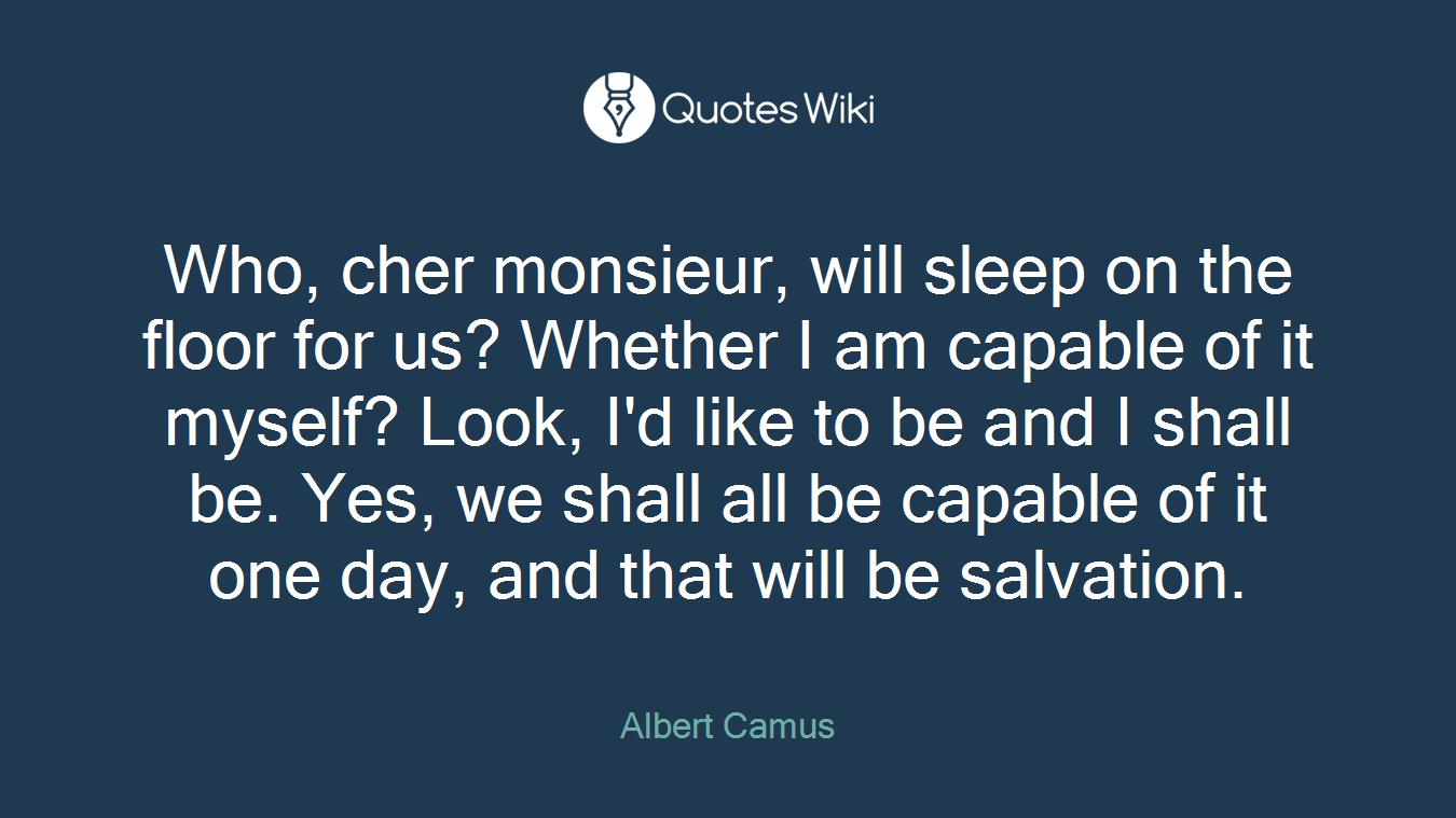Who, cher monsieur, will sleep on the floor for us? Whether I am capable of it myself? Look, I'd like to be and I shall be. Yes, we shall all be capable of it one day, and that will be salvation.