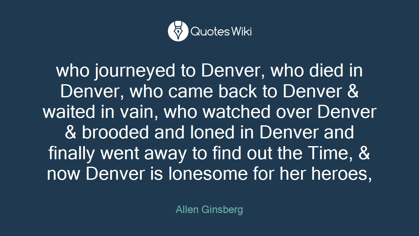 who journeyed to Denver, who died in Denver, who came back to Denver & waited in vain, who watched over Denver & brooded and loned in Denver and finally went away to find out the Time, & now Denver is lonesome for her heroes,