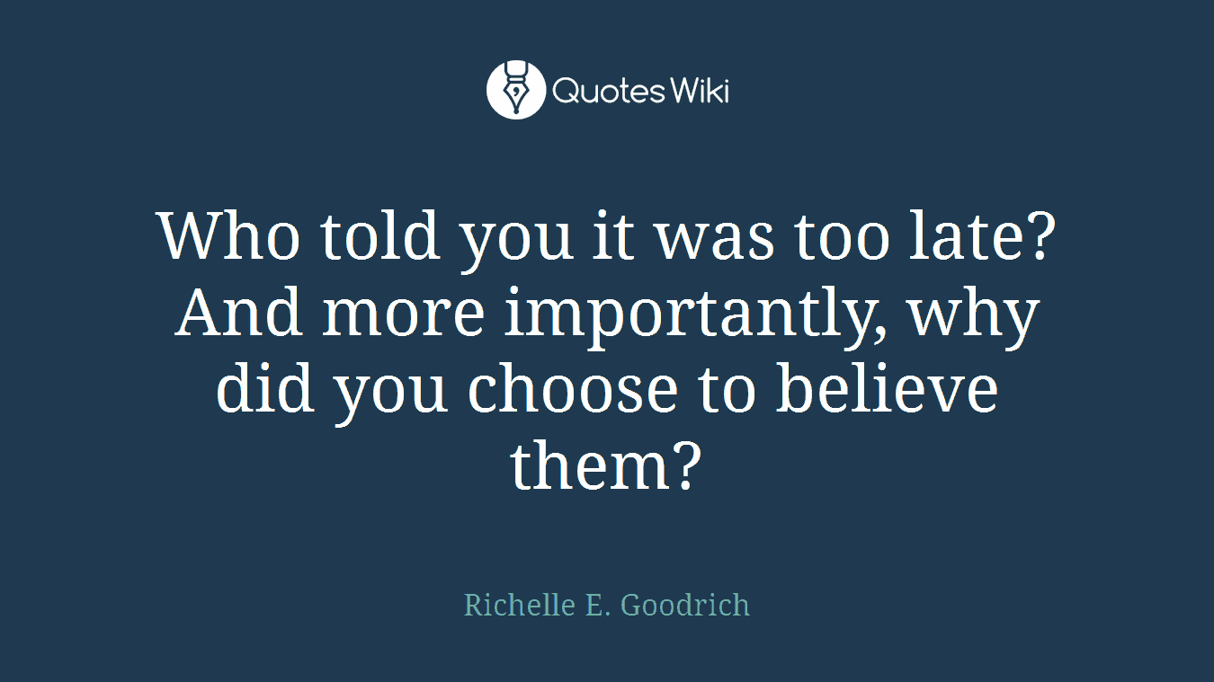 "Image result for ""Who told you it was too late? And more importantly, why did you choose to believe them?"" ~ Richelle E. Goodrich"