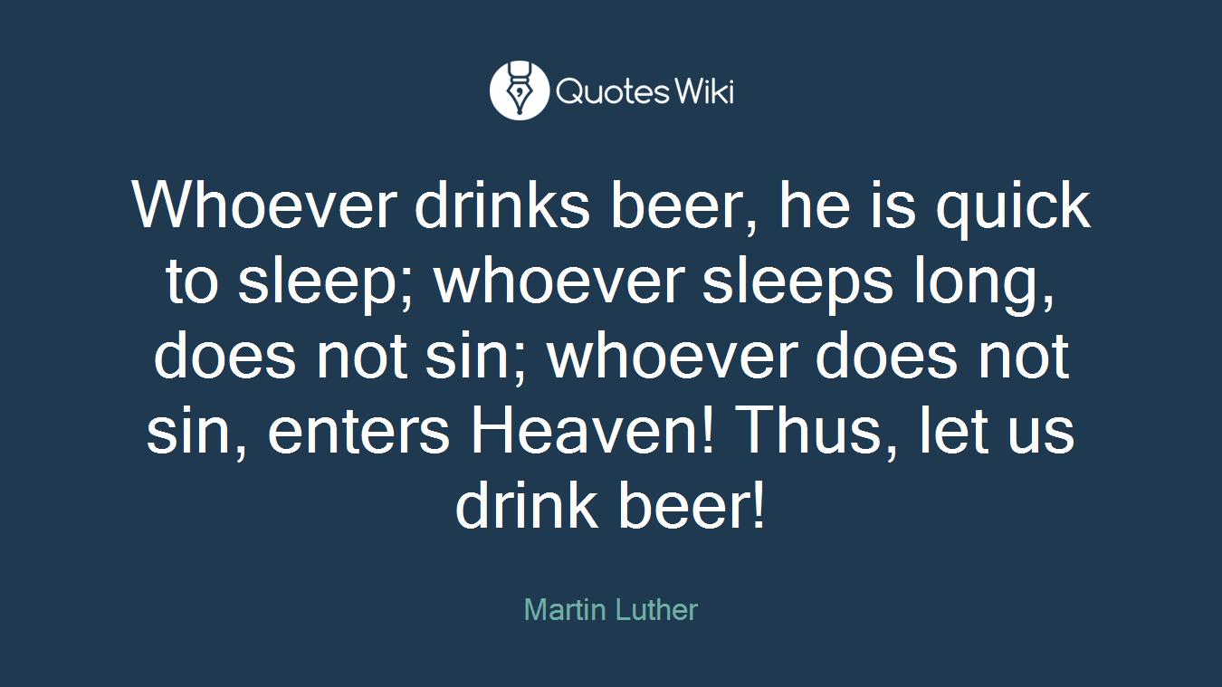 Whoever drinks beer, he is quick to sleep; whoever sleeps long, does not sin; whoever does not sin, enters Heaven! Thus, let us drink beer!