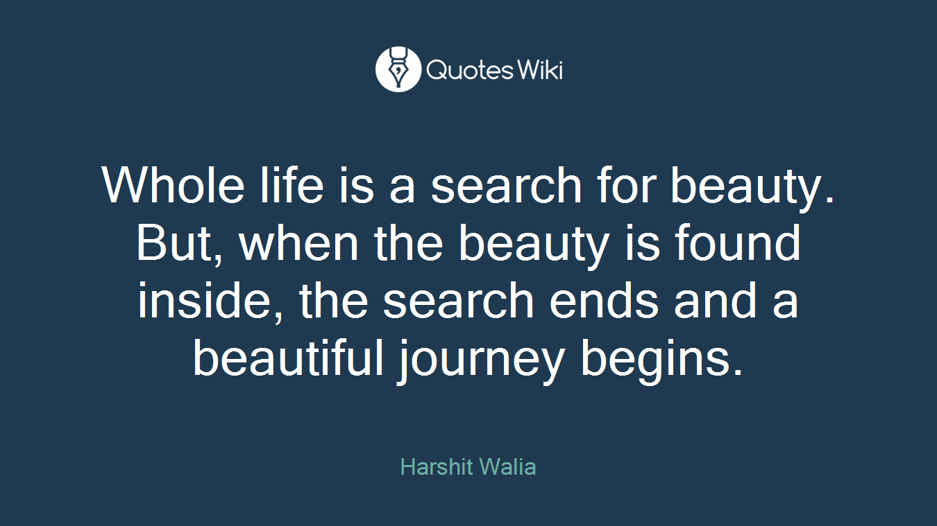 Whole life is a search for beauty. But, when the beauty is found inside, the search ends and a beautiful journey begins.