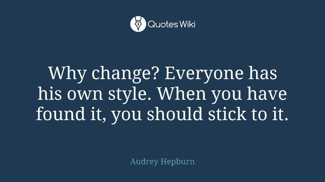 Why change? Everyone has his own style. When you have found it, you should stick to it.