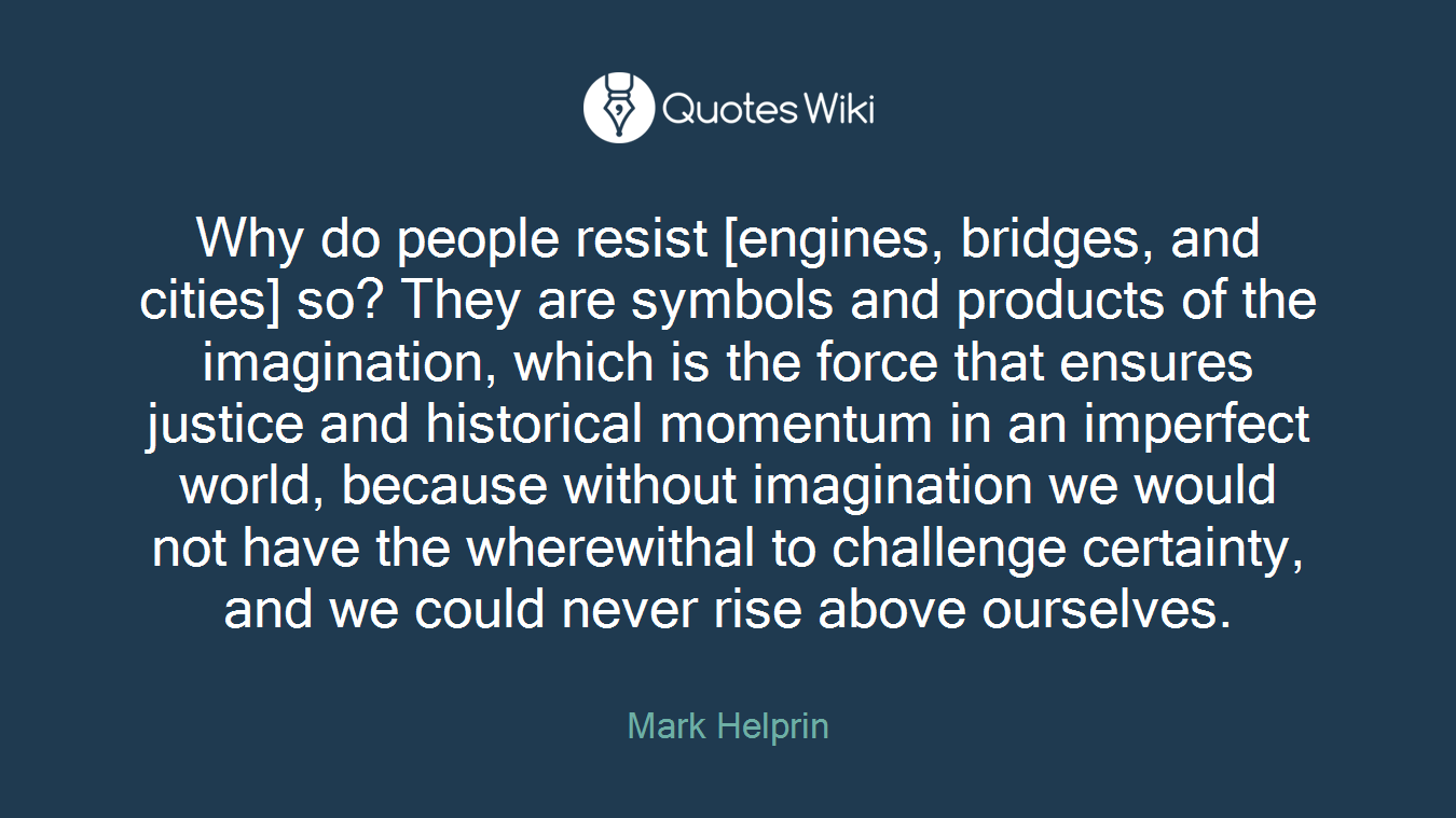 Why do people resist [engines, bridges, and cities] so? They are symbols and products of the imagination, which is the force that ensures justice and historical momentum in an imperfect world, because without imagination we would not have the wherewithal to challenge certainty, and we could never rise above ourselves.