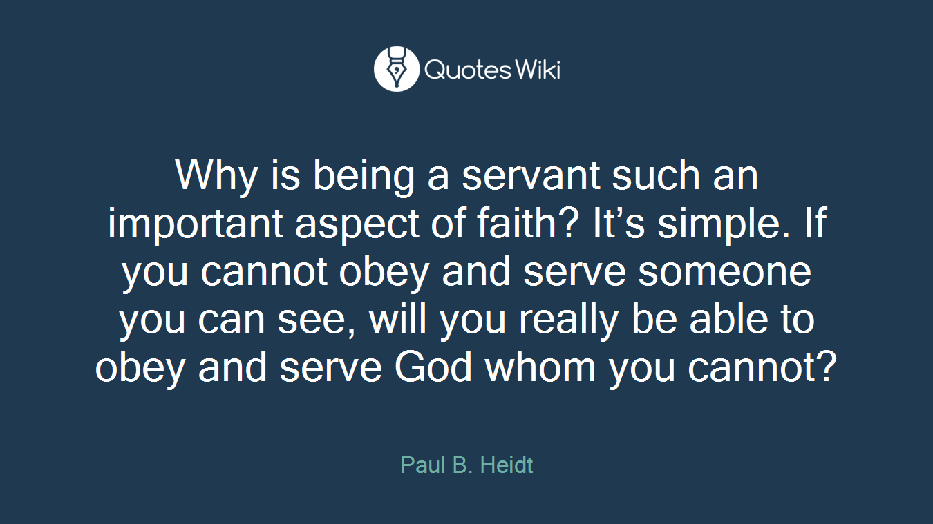 Why is being a servant such an important aspect of faith? It's simple. If you cannot obey and serve someone you can see, will you really be able to obey and serve God whom you cannot?