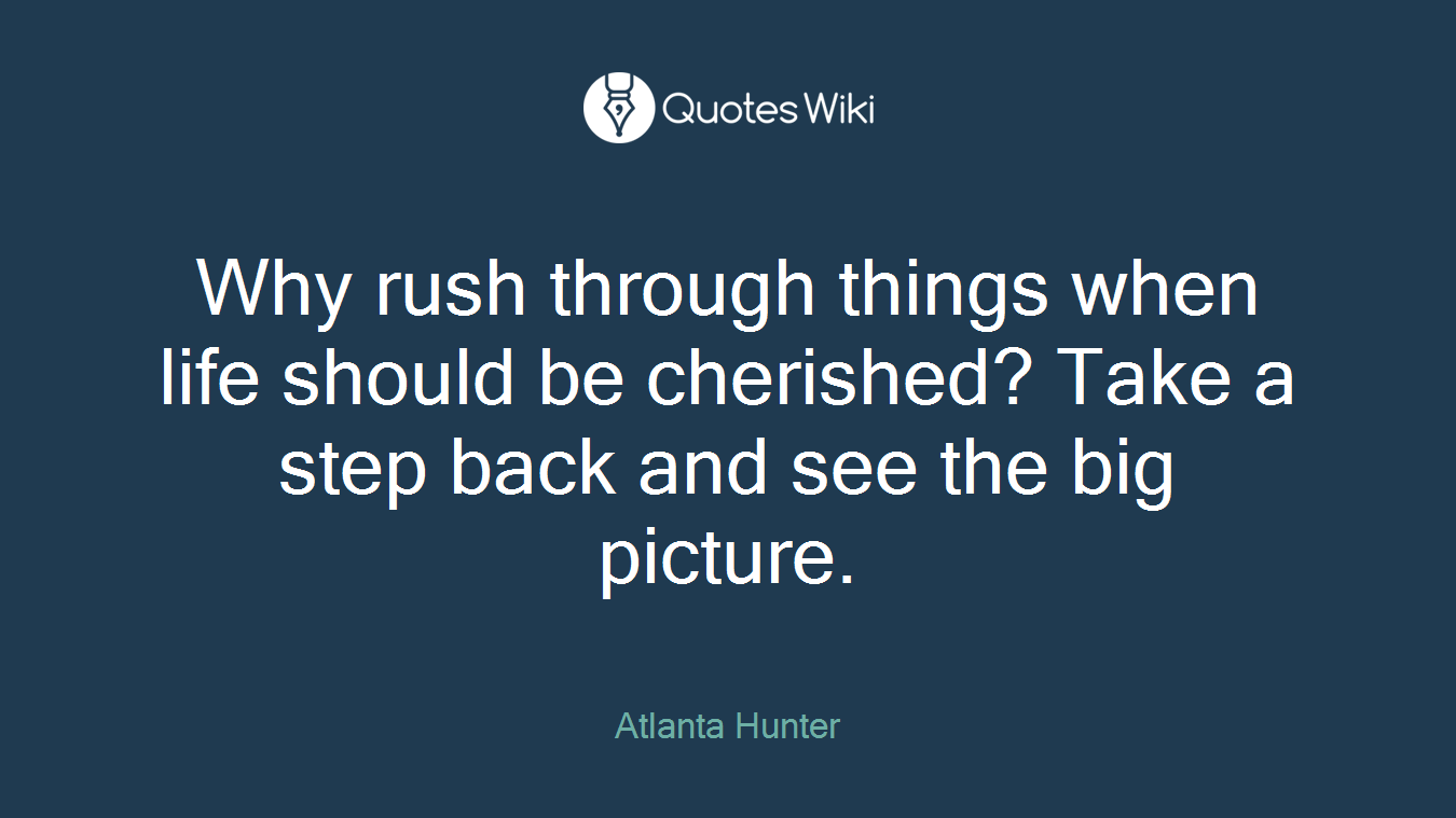 Why rush through things when life should be cherished? Take a step back and see the big picture.