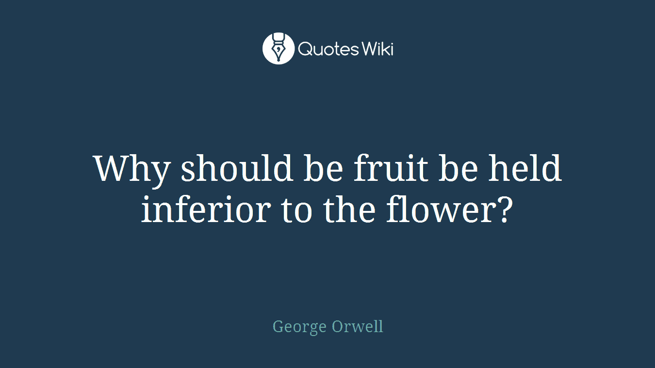 Why should be fruit be held inferior to the flower?