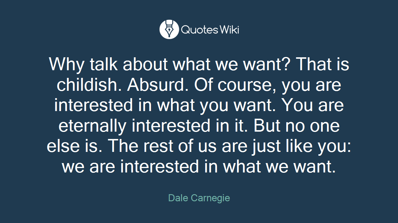 Why talk about what we want? That is childish. Absurd. Of course, you are interested in what you want. You are eternally interested in it. But no one else is. The rest of us are just like you: we are interested in what we want.